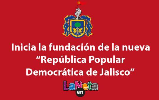 Inicia la fundación de la nueva República Popular Democrática de Jalisco